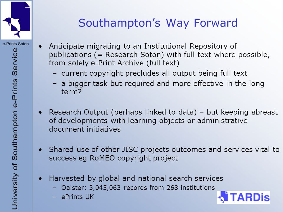 Southamptons Way Forward Anticipate migrating to an Institutional Repository of publications (= Research Soton) with full text where possible, from solely e-Print Archive (full text) –current copyright precludes all output being full text –a bigger task but required and more effective in the long term.