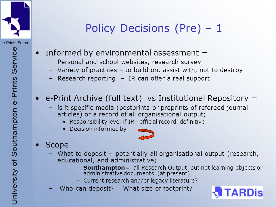 Policy Decisions (Pre) – 1 Informed by environmental assessment – –Personal and school websites, research survey –Variety of practices – to build on, assist with, not to destroy –Research reporting – IR can offer a real support e-Print Archive (full text) vs Institutional Repository – –is it specific media (postprints or preprints of refereed journal articles) or a record of all organisational output; Responsibility level if IR –official record, definitive Decision informed by Scope –What to deposit - potentially all organisational output (research, educational, and administrative ) –Southampton – all Research Output, but not learning objects or administrative documents (at present) –Current research and/or legacy literature.