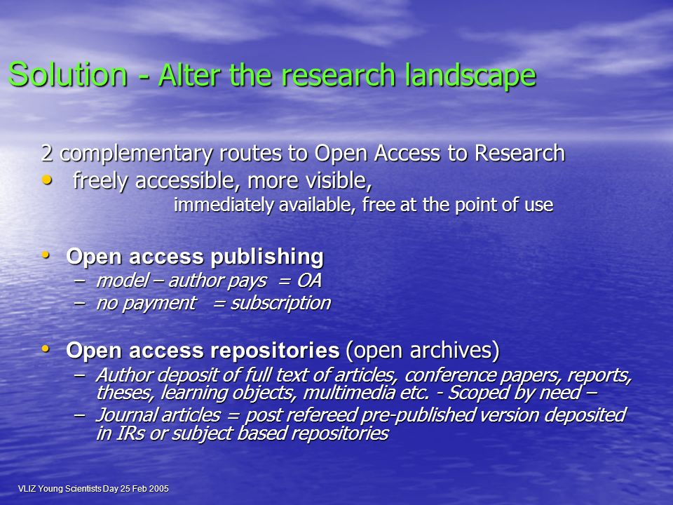 VLIZ Young Scientists Day 25 Feb 2005 Solution - Alter the research landscape 2 complementary routes to Open Access to Research freely accessible, more visible, freely accessible, more visible, immediately available, free at the point of use immediately available, free at the point of use Open access publishing Open access publishing –model – author pays = OA –no payment = subscription Open access repositories (open archives) Open access repositories (open archives) –Author deposit of full text of articles, conference papers, reports, theses, learning objects, multimedia etc.