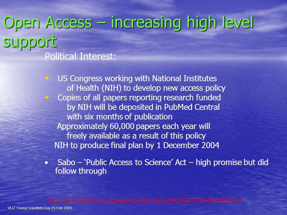VLIZ Young Scientists Day 25 Feb 2005 Open Access – increasing high level support Political Interest: US Congress working with National Institutes of Health (NIH) to develop new access policy Copies of all papers reporting research funded by NIH will be deposited in PubMed Central with six months of publication Approximately 60,000 papers each year will freely available as a result of this policy NIH to produce final plan by 1 December 2004 Sabo – Public Access to Science Act – high promise but did follow through