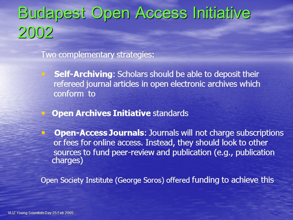 VLIZ Young Scientists Day 25 Feb 2005 Budapest Open Access Initiative 2002 Budapest Open Access Initiative 2002 Two complementary strategies: Self-Archiving: Scholars should be able to deposit their refereed journal articles in open electronic archives which conform to Open Archives Initiative standards Open-Access Journals: Journals will not charge subscriptions or fees for online access.