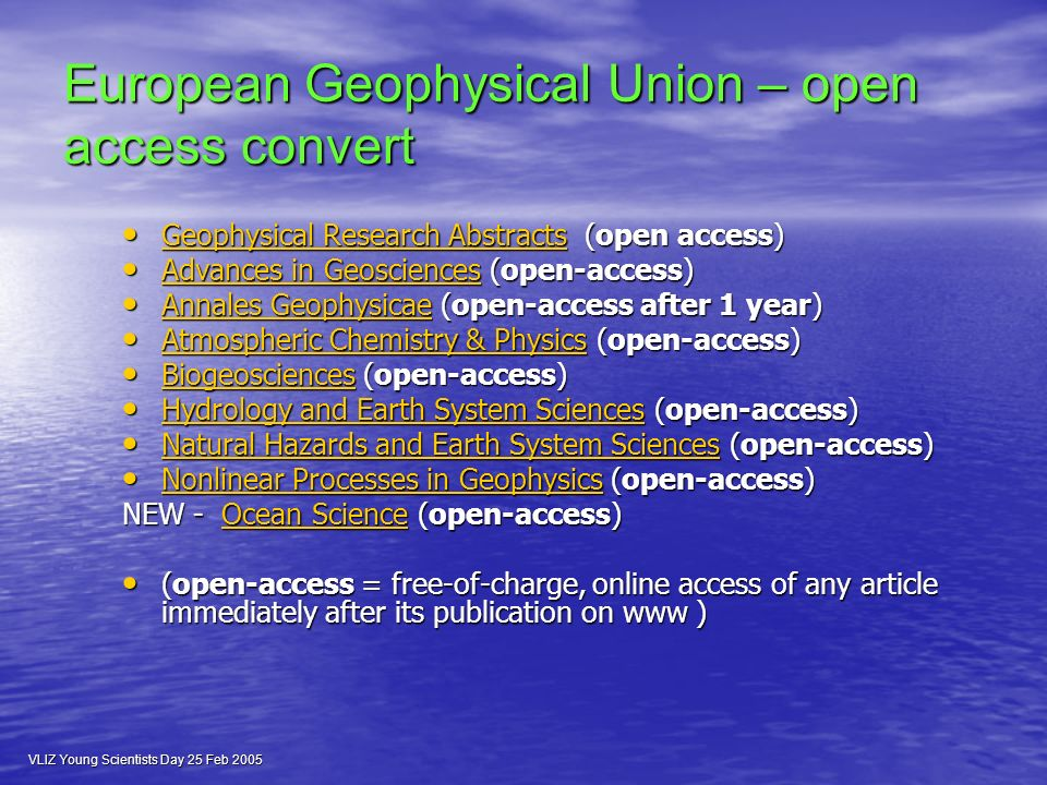 European Geophysical Union – open access convert Geophysical Research Abstracts (open access) Geophysical Research Abstracts (open access) Geophysical Research Abstracts Geophysical Research Abstracts Advances in Geosciences (open-access) Advances in Geosciences (open-access) Advances in Geosciences Advances in Geosciences Annales Geophysicae (open-access after 1 year) Annales Geophysicae (open-access after 1 year) Annales Geophysicae Annales Geophysicae Atmospheric Chemistry & Physics (open-access) Atmospheric Chemistry & Physics (open-access) Atmospheric Chemistry & Physics Atmospheric Chemistry & Physics Biogeosciences (open-access) Biogeosciences (open-access) Biogeosciences Hydrology and Earth System Sciences (open-access) Hydrology and Earth System Sciences (open-access) Hydrology and Earth System Sciences Hydrology and Earth System Sciences Natural Hazards and Earth System Sciences (open-access) Natural Hazards and Earth System Sciences (open-access) Natural Hazards and Earth System Sciences Natural Hazards and Earth System Sciences Nonlinear Processes in Geophysics (open-access) Nonlinear Processes in Geophysics (open-access) Nonlinear Processes in Geophysics Nonlinear Processes in Geophysics NEW - Ocean Science (open-access) NEW - Ocean Science (open-access) Ocean ScienceOcean Science (open-access = free-of-charge, online access of any article immediately after its publication on www ) (open-access = free-of-charge, online access of any article immediately after its publication on www )