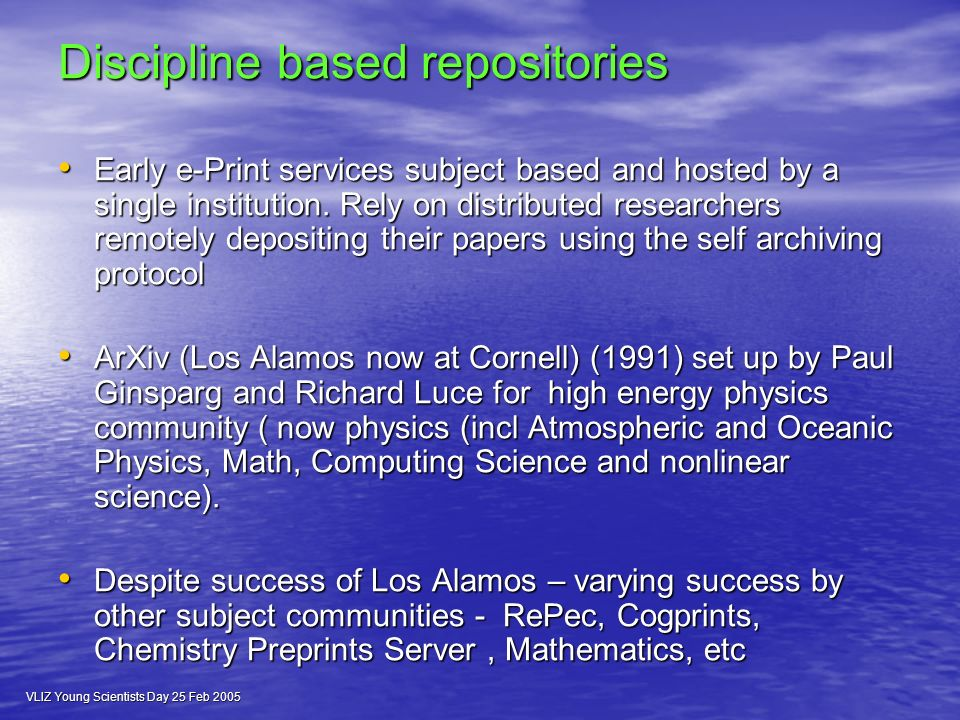 VLIZ Young Scientists Day 25 Feb 2005 Discipline based repositories Early e-Print services subject based and hosted by a single institution.