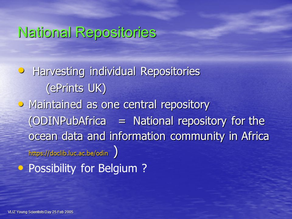 VLIZ Young Scientists Day 25 Feb 2005 National Repositories Harvesting individual Repositories Harvesting individual Repositories (ePrints UK) (ePrints UK) Maintained as one central repository Maintained as one central repository (ODINPubAfrica = National repository for the ocean data and information community in Africa   ) (ODINPubAfrica = National repository for the ocean data and information community in Africa   ) Possibility for Belgium