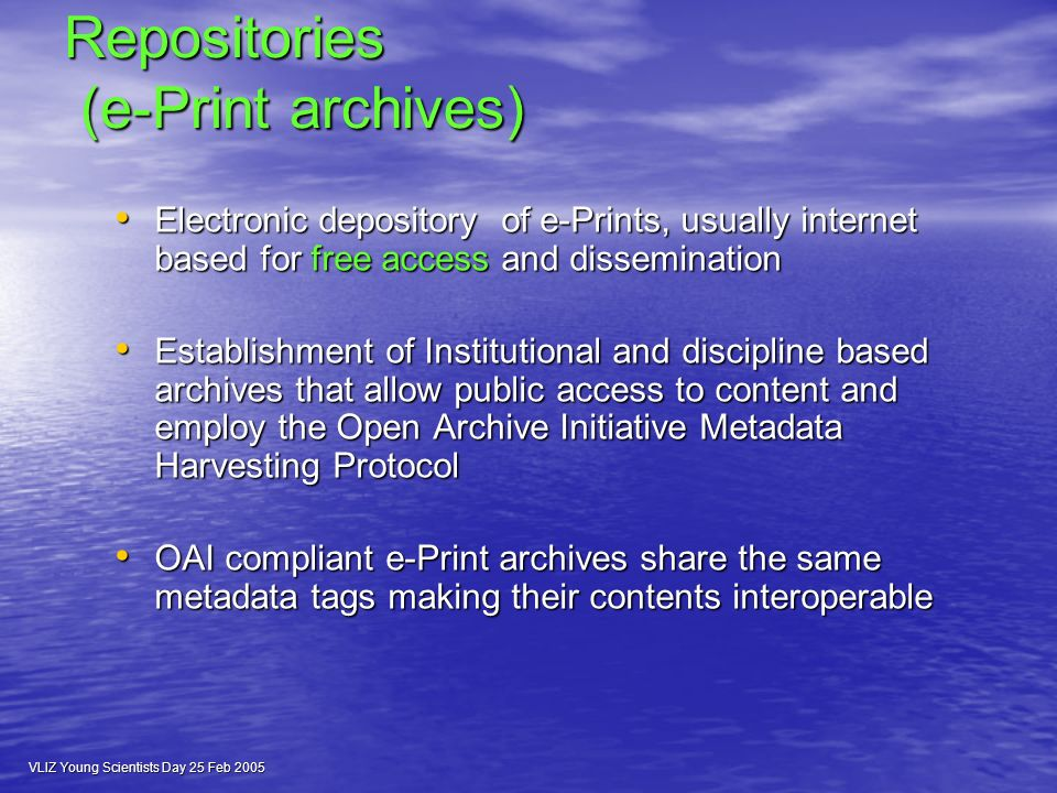 VLIZ Young Scientists Day 25 Feb 2005 Repositories (e-Print archives) Electronic depository of e-Prints, usually internet based for free access and dissemination Electronic depository of e-Prints, usually internet based for free access and dissemination Establishment of Institutional and discipline based archives that allow public access to content and employ the Open Archive Initiative Metadata Harvesting Protocol Establishment of Institutional and discipline based archives that allow public access to content and employ the Open Archive Initiative Metadata Harvesting Protocol OAI compliant e-Print archives share the same metadata tags making their contents interoperable OAI compliant e-Print archives share the same metadata tags making their contents interoperable