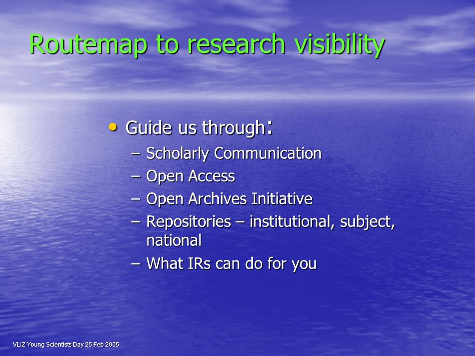 VLIZ Young Scientists Day 25 Feb 2005 Routemap to research visibility Guide us through : Guide us through : –Scholarly Communication –Open Access –Open Archives Initiative –Repositories – institutional, subject, national –What IRs can do for you