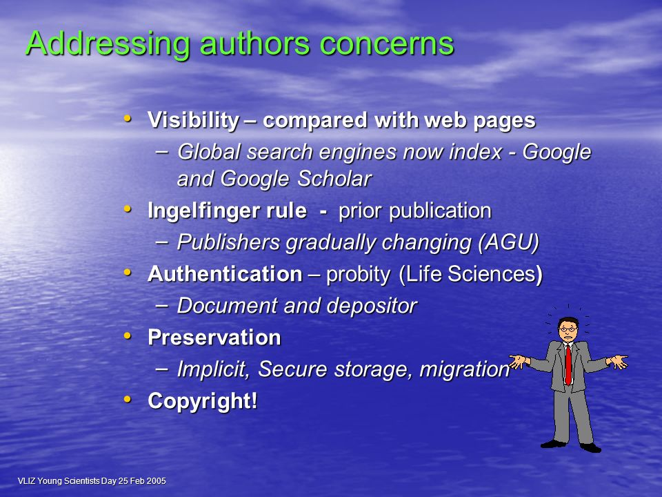 VLIZ Young Scientists Day 25 Feb 2005 Addressing authors concerns Visibility – compared with web pages Visibility – compared with web pages – Global search engines now index - Google and Google Scholar Ingelfinger rule - prior publication Ingelfinger rule - prior publication – Publishers gradually changing (AGU) Authentication – probity (Life Sciences) Authentication – probity (Life Sciences) – Document and depositor Preservation Preservation – Implicit, Secure storage, migration Copyright.