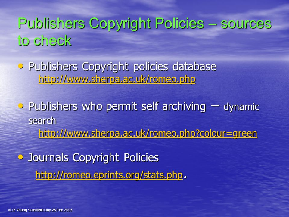 VLIZ Young Scientists Day 25 Feb 2005 Publishers Copyright Policies – sources to check Publishers Copyright policies database Publishers Copyright policies database     Publishers who permit self archiving – dynamic search Publishers who permit self archiving – dynamic search   colour=green   colour=greenhttp://  colour=green Journals Copyright Policies Journals Copyright Policies