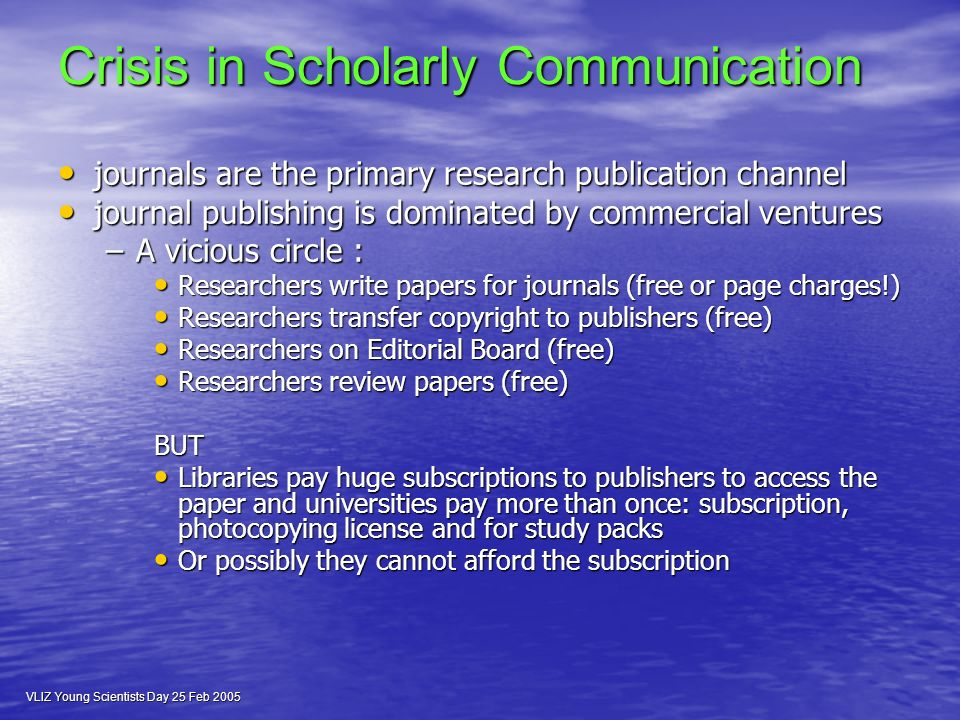 VLIZ Young Scientists Day 25 Feb 2005 Crisis in Scholarly Communication journals are the primary research publication channel journals are the primary research publication channel journal publishing is dominated by commercial ventures journal publishing is dominated by commercial ventures –A vicious circle : Researchers write papers for journals (free or page charges!) Researchers write papers for journals (free or page charges!) Researchers transfer copyright to publishers (free) Researchers transfer copyright to publishers (free) Researchers on Editorial Board (free) Researchers on Editorial Board (free) Researchers review papers (free) Researchers review papers (free)BUT Libraries pay huge subscriptions to publishers to access the paper and universities pay more than once: subscription, photocopying license and for study packs Libraries pay huge subscriptions to publishers to access the paper and universities pay more than once: subscription, photocopying license and for study packs Or possibly they cannot afford the subscription Or possibly they cannot afford the subscription