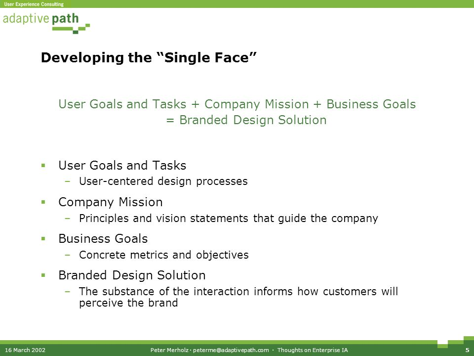 16 March 2002Peter Merholz · peterme@adaptivepath.com · Thoughts on Enterprise IA5 Developing the Single Face User Goals and Tasks + Company Mission + Business Goals = Branded Design Solution User Goals and Tasks –User-centered design processes Company Mission –Principles and vision statements that guide the company Business Goals –Concrete metrics and objectives Branded Design Solution –The substance of the interaction informs how customers will perceive the brand