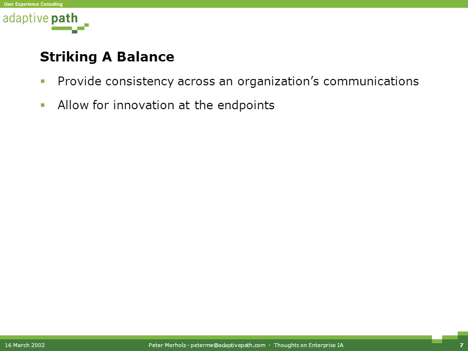 16 March 2002Peter Merholz · peterme@adaptivepath.com · Thoughts on Enterprise IA7 Striking A Balance Provide consistency across an organizations communications Allow for innovation at the endpoints