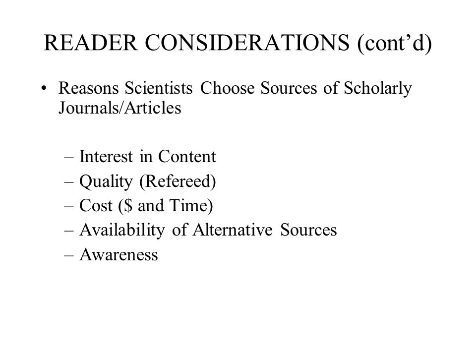 READER CONSIDERATIONS (contd) Reasons Scientists Choose Sources of Scholarly Journals/Articles –Interest in Content –Quality (Refereed) –Cost ($ and T