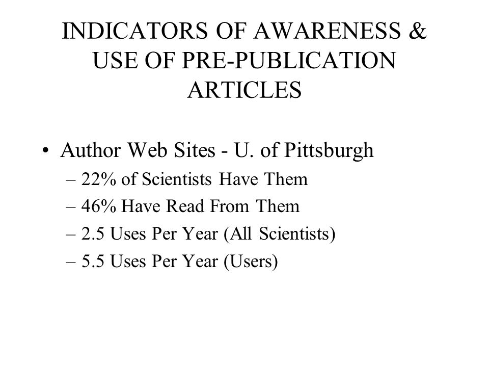 INDICATORS OF AWARENESS & USE OF PRE-PUBLICATION ARTICLES Author Web Sites - U. of Pittsburgh –22% of Scientists Have Them –46% Have Read From Them –2