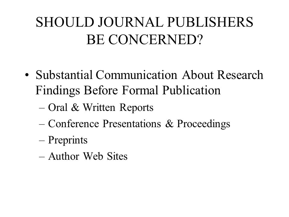 SHOULD JOURNAL PUBLISHERS BE CONCERNED? Substantial Communication About Research Findings Before Formal Publication –Oral & Written Reports –Conferenc