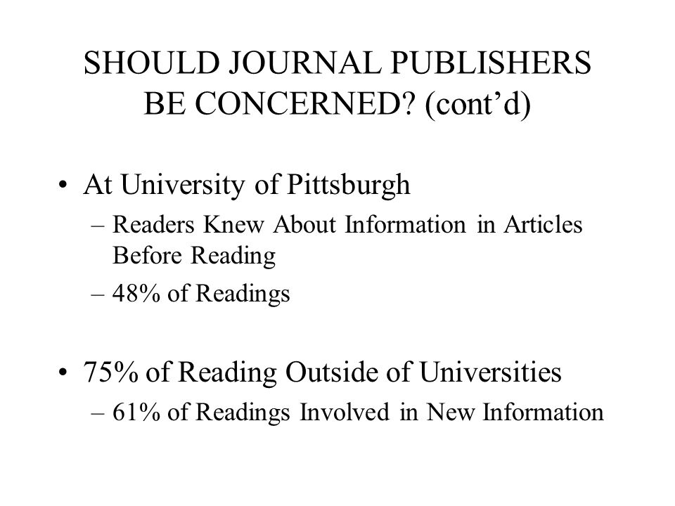 SHOULD JOURNAL PUBLISHERS BE CONCERNED? (contd) At University of Pittsburgh –Readers Knew About Information in Articles Before Reading –48% of Reading