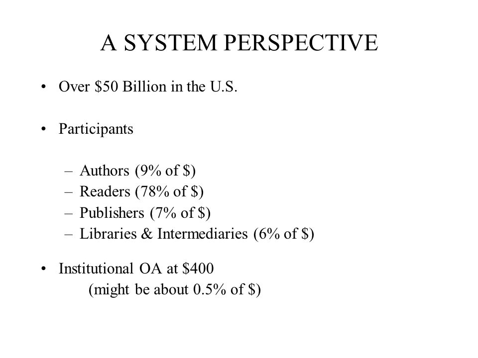 A SYSTEM PERSPECTIVE Over $50 Billion in the U.S. Participants –Authors (9% of $) –Readers (78% of $) –Publishers (7% of $) –Libraries & Intermediarie
