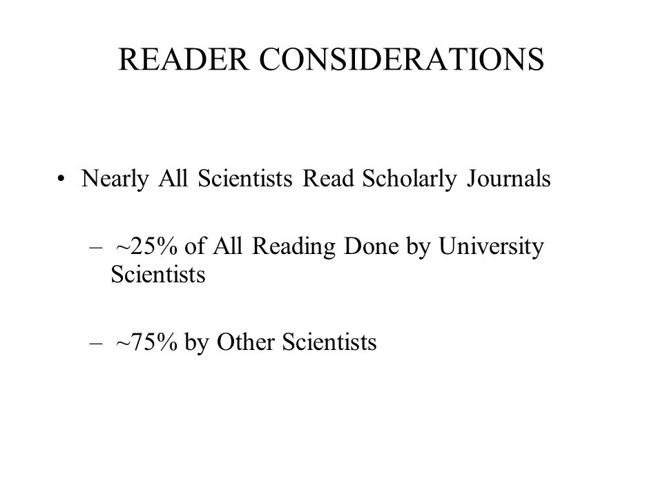 READER CONSIDERATIONS Nearly All Scientists Read Scholarly Journals – ~25% of All Reading Done by University Scientists – ~75% by Other Scientists