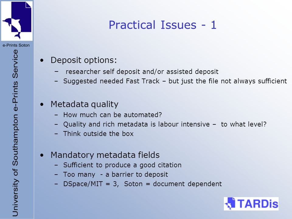Practical Issues - 1 Deposit options: – researcher self deposit and/or assisted deposit –Suggested needed Fast Track – but just the file not always sufficient Metadata quality –How much can be automated.