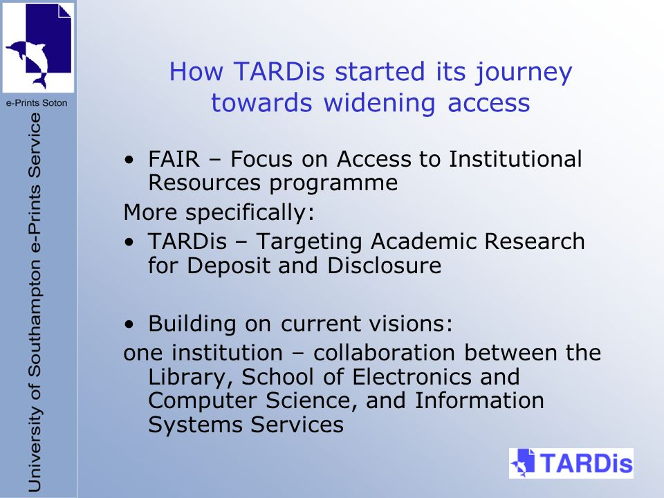 How TARDis started its journey towards widening access FAIR – Focus on Access to Institutional Resources programme More specifically: TARDis – Targeting Academic Research for Deposit and Disclosure Building on current visions: one institution – collaboration between the Library, School of Electronics and Computer Science, and Information Systems Services