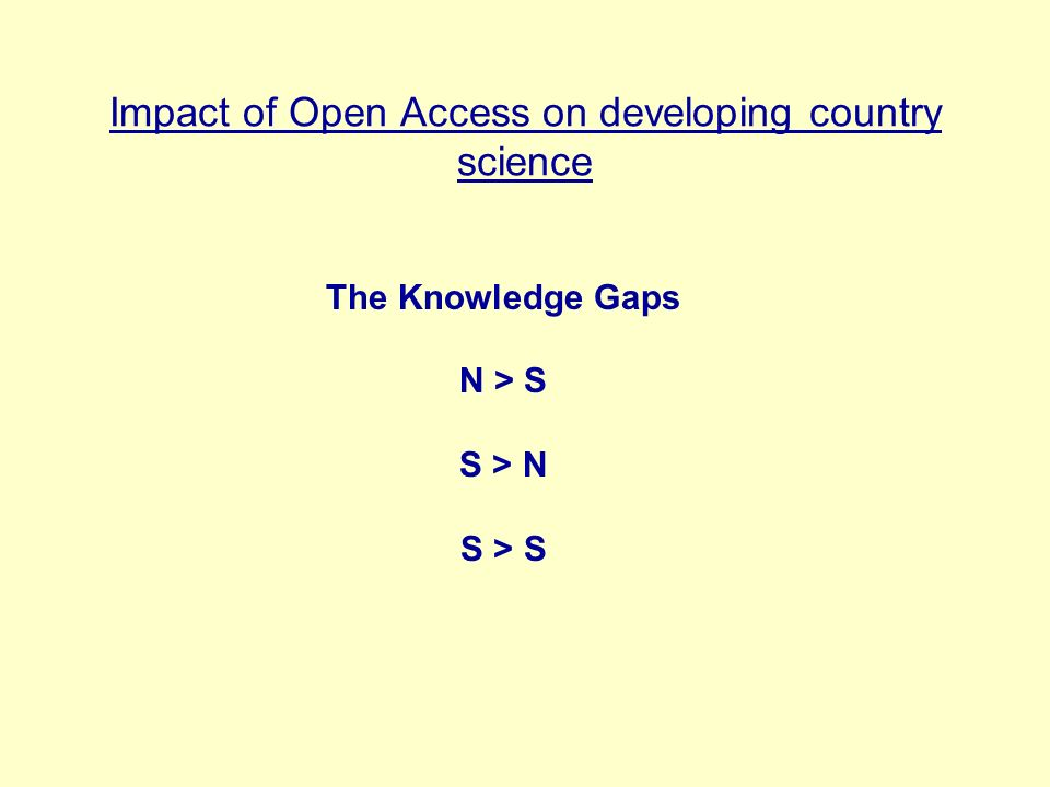 Impact of Open Access on developing country science Consequences of problems are: Great numbers of scientists in the world are unable to access the research results they need Many scientists are unable to publish their own research Scientists become professionally isolated; national science base adversely affected
