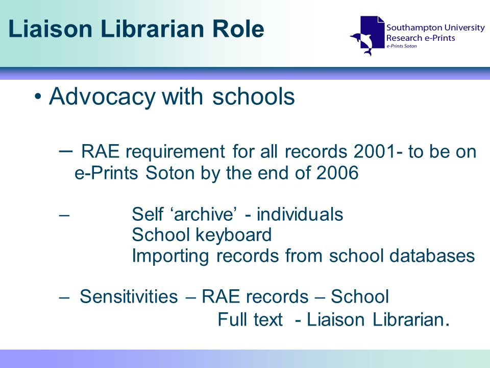 Liaison Librarian Role Advocacy with schools – RAE requirement for all records 2001- to be on e-Prints Soton by the end of 2006 – Self archive - indiv