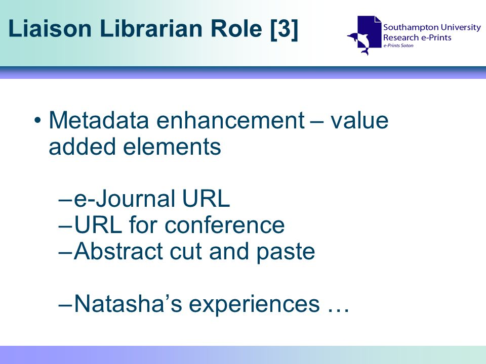 Liaison Librarian Role [3] Metadata enhancement – value added elements –e-Journal URL –URL for conference –Abstract cut and paste –Natashas experience
