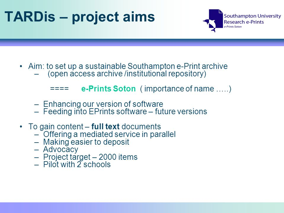 TARDis – project aims Aim: to set up a sustainable Southampton e-Print archive – (open access archive /institutional repository) ==== e-Prints Soton (
