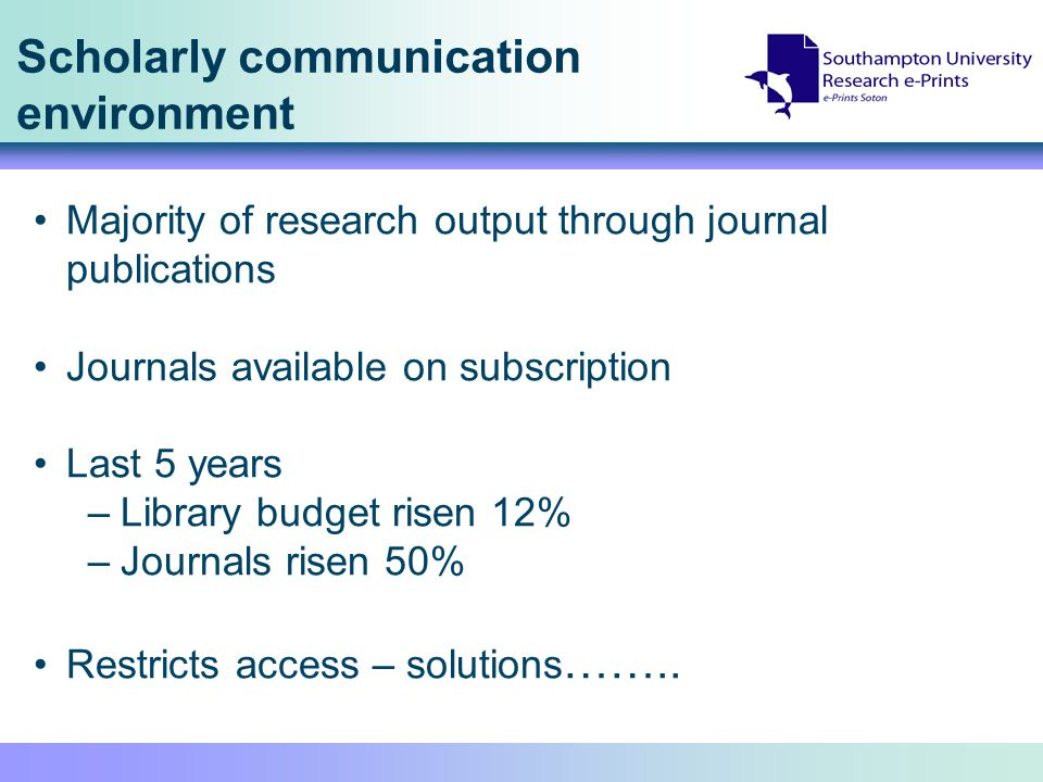 Scholarly communication environment Majority of research output through journal publications Journals available on subscription Last 5 years –Library