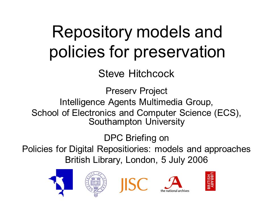 Repository models and policies for preservation Steve Hitchcock Preserv Project Intelligence Agents Multimedia Group, School of Electronics and Computer Science (ECS), Southampton University DPC Briefing on Policies for Digital Repositiories: models and approaches British Library, London, 5 July 2006