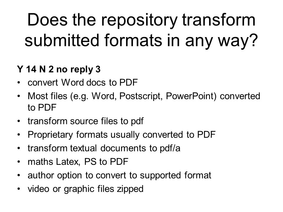 Does the repository transform submitted formats in any way? Y 14 N 2 no reply 3 convert Word docs to PDF Most files (e.g. Word, Postscript, PowerPoint