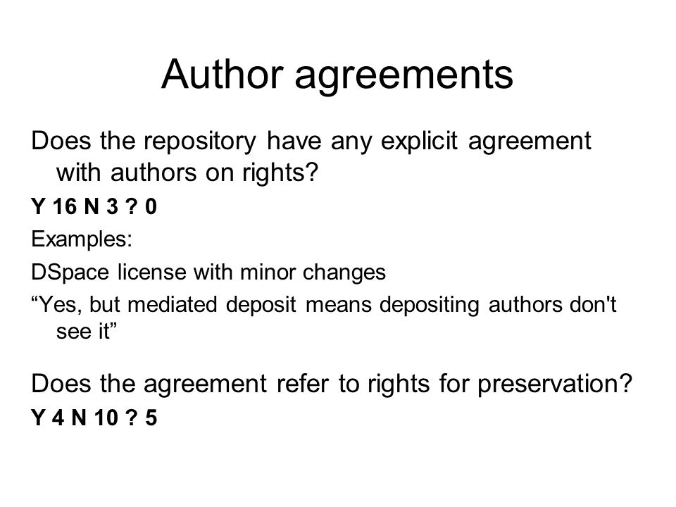 Author agreements Does the repository have any explicit agreement with authors on rights? Y 16 N 3 ? 0 Examples: DSpace license with minor changes Yes