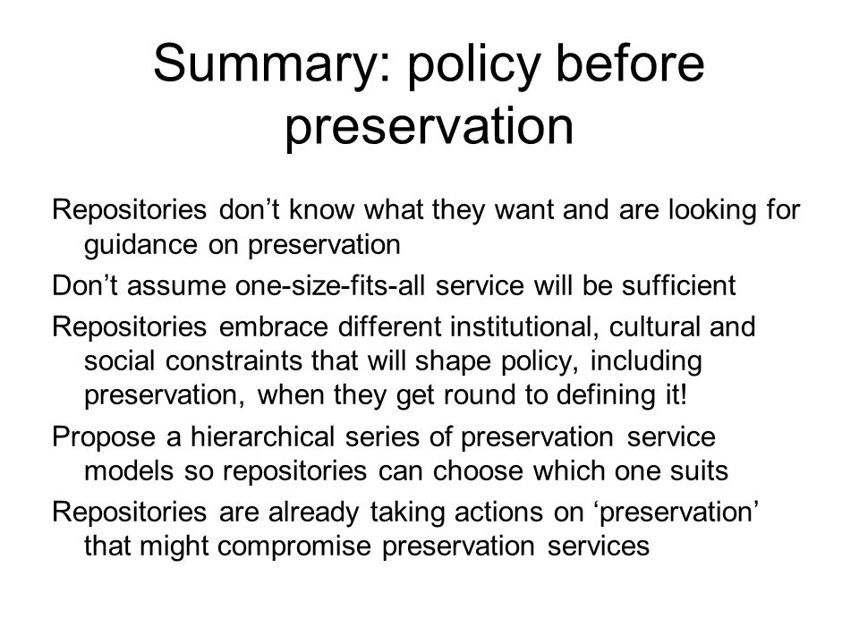 Summary: policy before preservation Repositories dont know what they want and are looking for guidance on preservation Dont assume one-size-fits-all service will be sufficient Repositories embrace different institutional, cultural and social constraints that will shape policy, including preservation, when they get round to defining it.