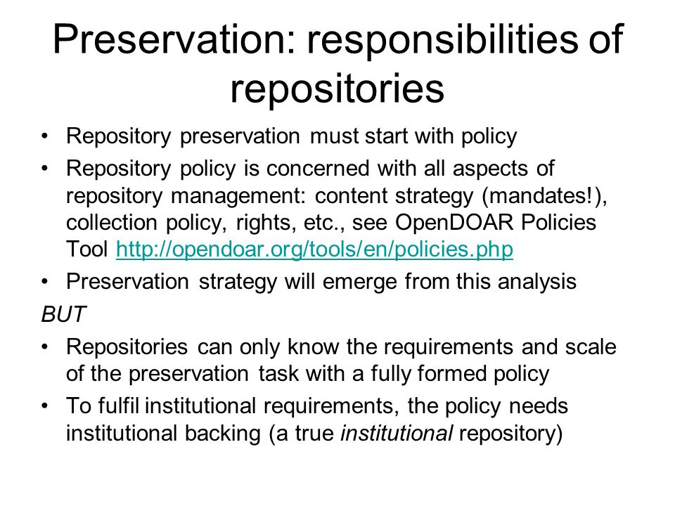 Preservation: responsibilities of repositories Repository preservation must start with policy Repository policy is concerned with all aspects of repository management: content strategy (mandates!), collection policy, rights, etc., see OpenDOAR Policies Tool http://opendoar.org/tools/en/policies.phphttp://opendoar.org/tools/en/policies.php Preservation strategy will emerge from this analysis BUT Repositories can only know the requirements and scale of the preservation task with a fully formed policy To fulfil institutional requirements, the policy needs institutional backing (a true institutional repository)