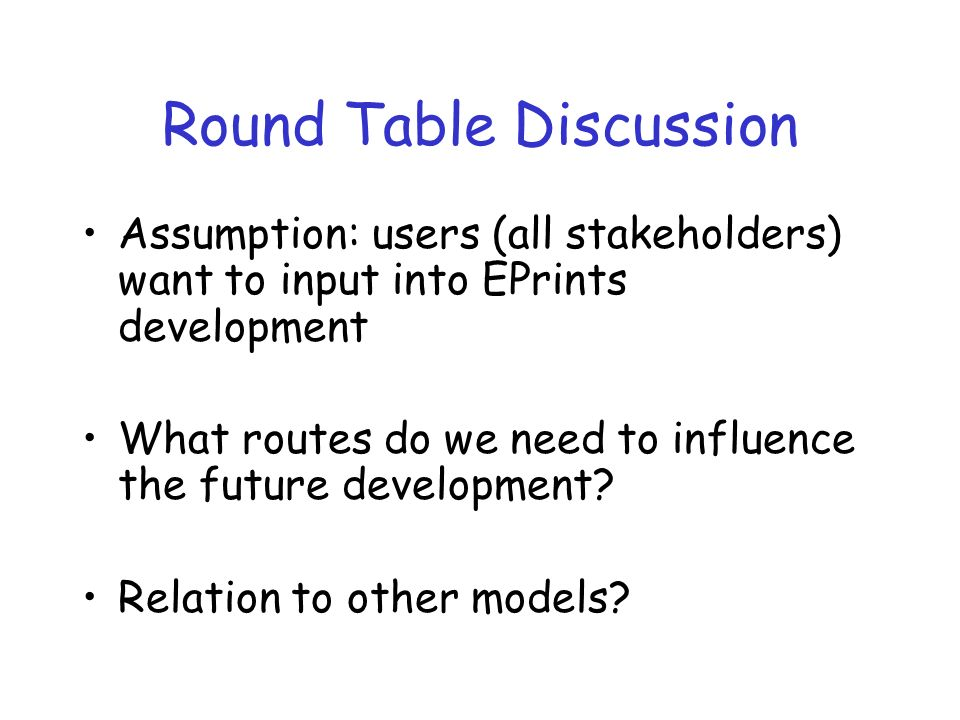 Round Table Discussion Assumption: users (all stakeholders) want to input into EPrints development What routes do we need to influence the future deve