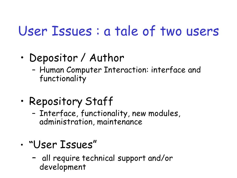 User Issues : a tale of two users Depositor / Author –Human Computer Interaction: interface and functionality Repository Staff –Interface, functionality, new modules, administration, maintenance User Issues – all require technical support and/or development
