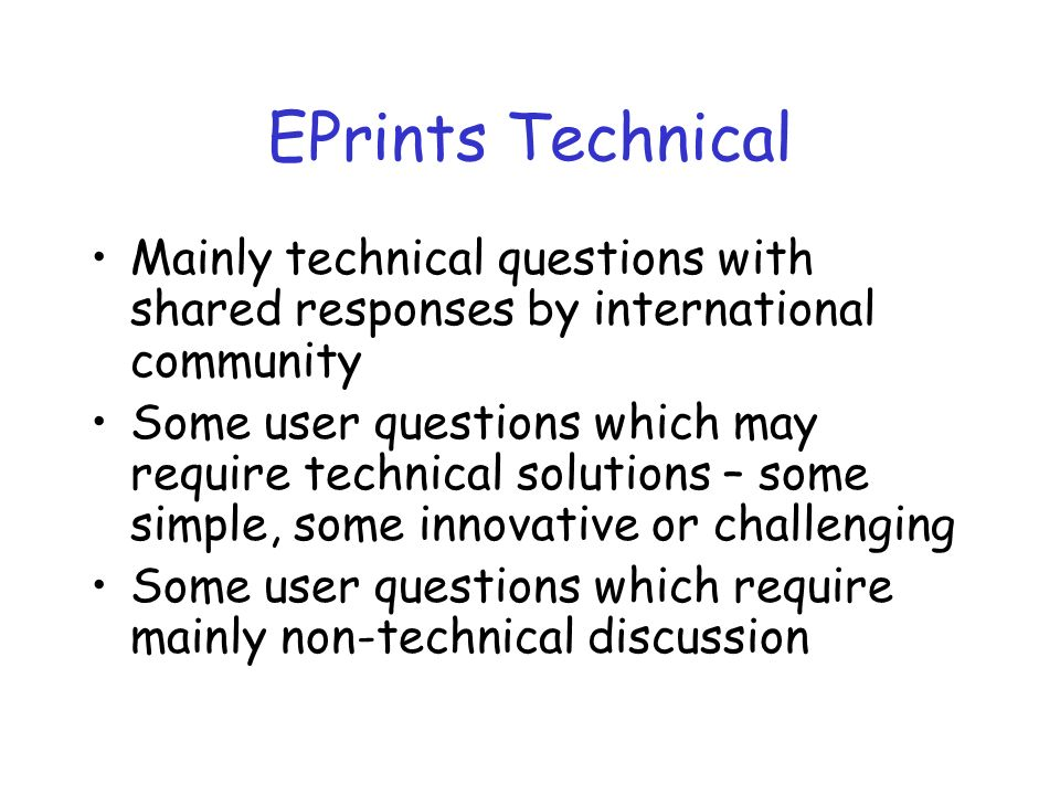 EPrints Technical Mainly technical questions with shared responses by international community Some user questions which may require technical solutions – some simple, some innovative or challenging Some user questions which require mainly non-technical discussion