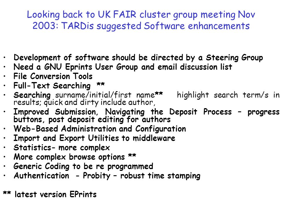Looking back to UK FAIR cluster group meeting Nov 2003: TARDis suggested Software enhancements Development of software should be directed by a Steering Group Need a GNU Eprints User Group and  discussion list File Conversion Tools Full-Text Searching ** Searching surname/initial/first name** highlight search term/s in results; quick and dirty include author, Improved Submission, Navigating the Deposit Process – progress buttons, post deposit editing for authors Web-Based Administration and Configuration Import and Export Utilities to middleware Statistics- more complex More complex browse options ** Generic Coding to be re programmed Authentication - Probity – robust time stamping ** latest version EPrints