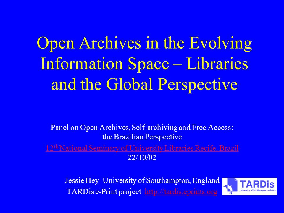 Open Archives in the Evolving Information Space – Libraries and the Global Perspective Panel on Open Archives, Self-archiving and Free Access: the Brazilian Perspective 12 th National Seminary of University Libraries Recife, Brazil 12 th National Seminary of University Libraries Recife, Brazil 22/10/02 Jessie Hey University of Southampton, England TARDis e-Print project http://tardis.eprints.orghttp://tardis.eprints.org