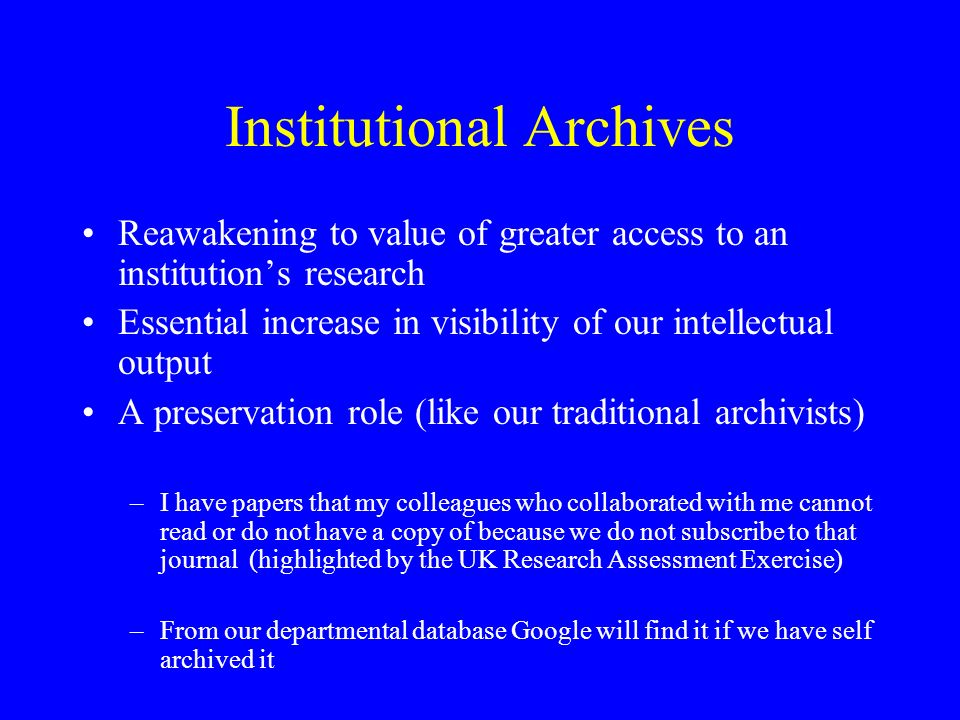 Institutional Archives Reawakening to value of greater access to an institutions research Essential increase in visibility of our intellectual output A preservation role (like our traditional archivists) –I have papers that my colleagues who collaborated with me cannot read or do not have a copy of because we do not subscribe to that journal (highlighted by the UK Research Assessment Exercise) –From our departmental database Google will find it if we have self archived it
