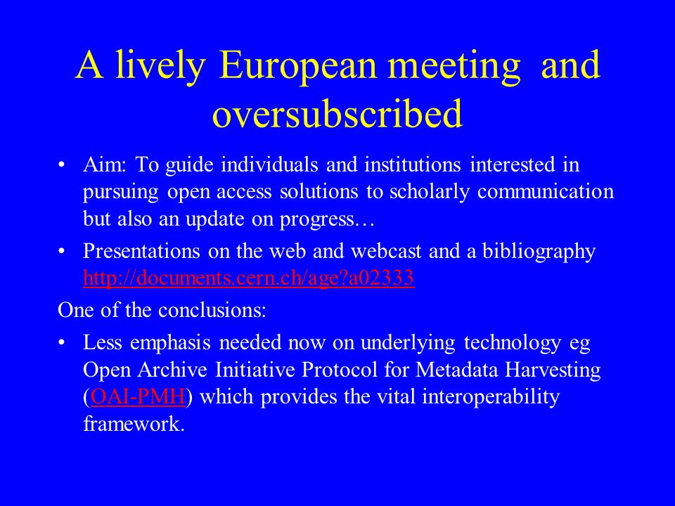 A lively European meeting and oversubscribed Aim: To guide individuals and institutions interested in pursuing open access solutions to scholarly communication but also an update on progress… Presentations on the web and webcast and a bibliography http://documents.cern.ch/age a02333 http://documents.cern.ch/age a02333 One of the conclusions: Less emphasis needed now on underlying technology eg Open Archive Initiative Protocol for Metadata Harvesting (OAI-PMH) which provides the vital interoperability framework.OAI-PMH