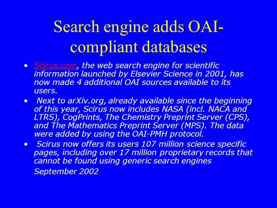 Search engine adds OAI- compliant databases Scirus.com, the web search engine for scientific information launched by Elsevier Science in 2001, has now made 4 additional OAI sources available to its users.Scirus.com Next to arXiv.org, already available since the beginning of this year, Scirus now includes NASA (incl.