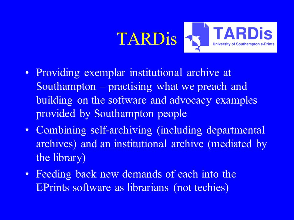 TARDis Providing exemplar institutional archive at Southampton – practising what we preach and building on the software and advocacy examples provided by Southampton people Combining self-archiving (including departmental archives) and an institutional archive (mediated by the library) Feeding back new demands of each into the EPrints software as librarians (not techies)