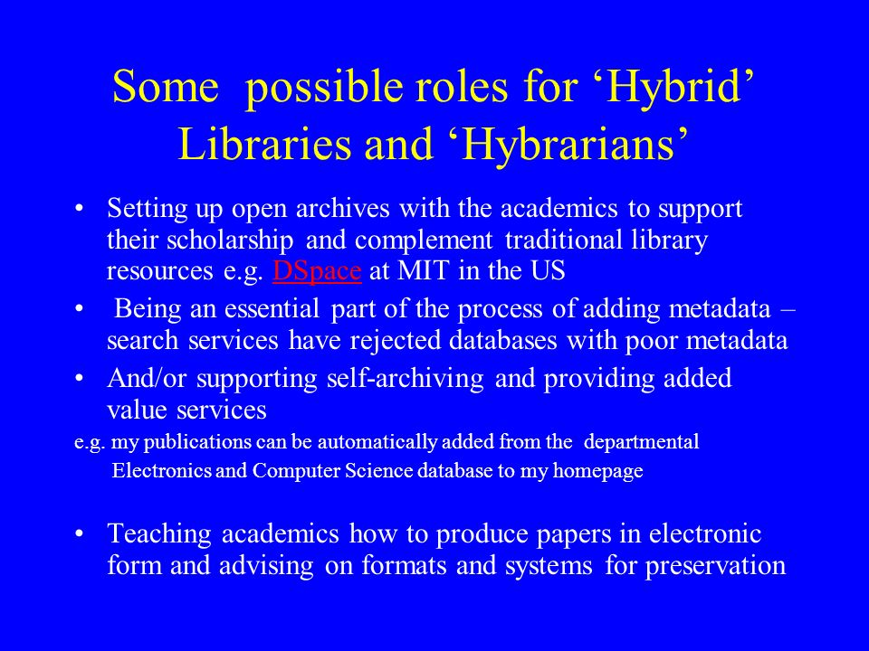 Some possible roles for Hybrid Libraries and Hybrarians Setting up open archives with the academics to support their scholarship and complement traditional library resources e.g.