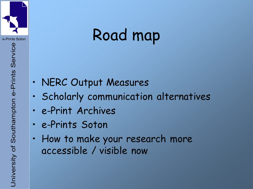 Road map NERC Output Measures Scholarly communication alternatives e-Print Archives e-Prints Soton How to make your research more accessible / visible