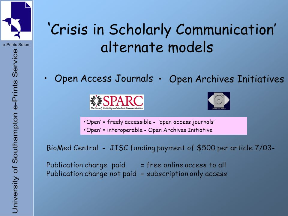 Crisis in Scholarly Communication alternate models Open Access Journals Open Archives Initiatives Open = freely accessible - open access journals Open = interoperable - Open Archives Initiative BioMed Central - JISC funding payment of $500 per article 7/03- Publication charge paid = free online access to all Publication charge not paid = subscription only access
