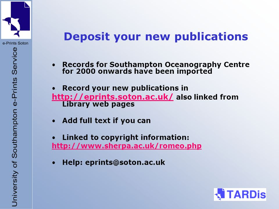 Deposit your new publications Records for Southampton Oceanography Centre for 2000 onwards have been imported Record your new publications in http://eprints.soton.ac.uk/http://eprints.soton.ac.uk/ also linked from Library web pages Add full text if you can Linked to copyright information: http://www.sherpa.ac.uk/romeo.php Help: eprints@soton.ac.uk