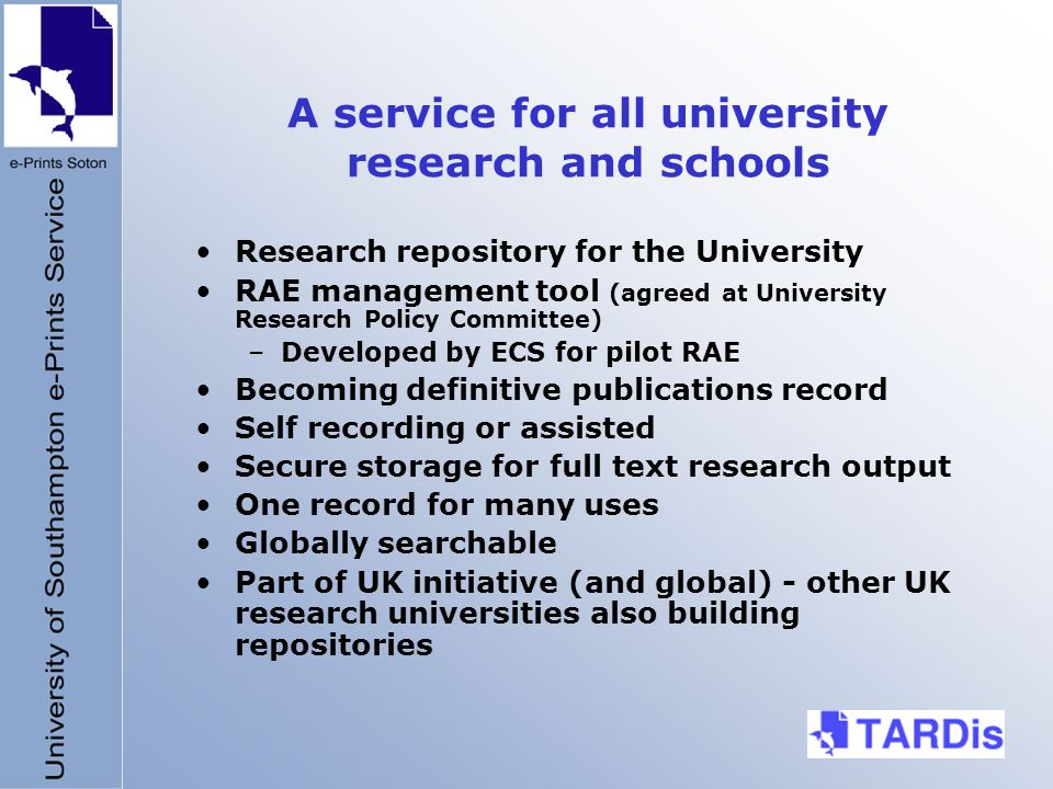 A service for all university research and schools Research repository for the University RAE management tool (agreed at University Research Policy Committee) –Developed by ECS for pilot RAE Becoming definitive publications record Self recording or assisted Secure storage for full text research output One record for many uses Globally searchable Part of UK initiative (and global) - other UK research universities also building repositories