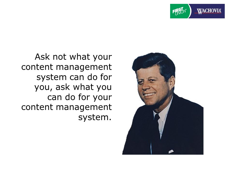 Ask not what your content management system can do for you, ask what you can do for your content management system.