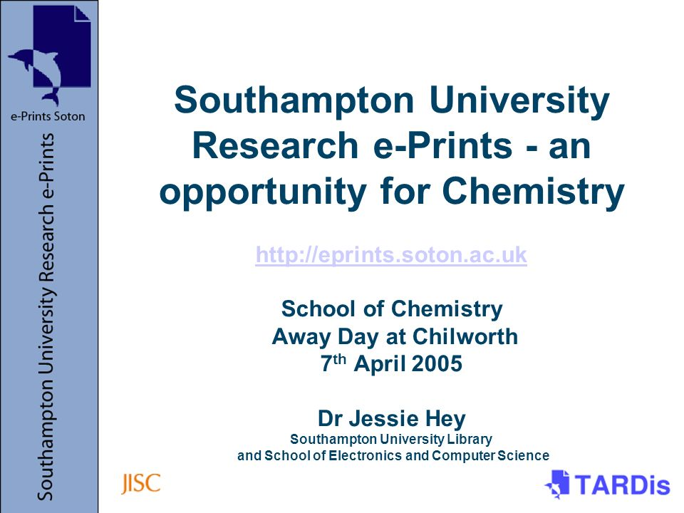 Southampton University Research e-Prints - an opportunity for Chemistry http://eprints.soton.ac.uk School of Chemistry Away Day at Chilworth 7 th April 2005 Dr Jessie Hey Southampton University Library and School of Electronics and Computer Science http://eprints.soton.ac.uk