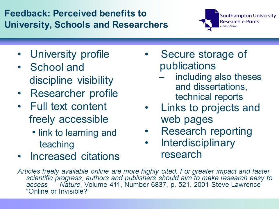 Feedback: Perceived benefits to University, Schools and Researchers Secure storage of publications –including also theses and dissertations, technical reports Links to projects and web pages Research reporting Interdisciplinary research University profile School and discipline visibility Researcher profile Full text content freely accessible link to learning and teaching Increased citations Articles freely available online are more highly cited.